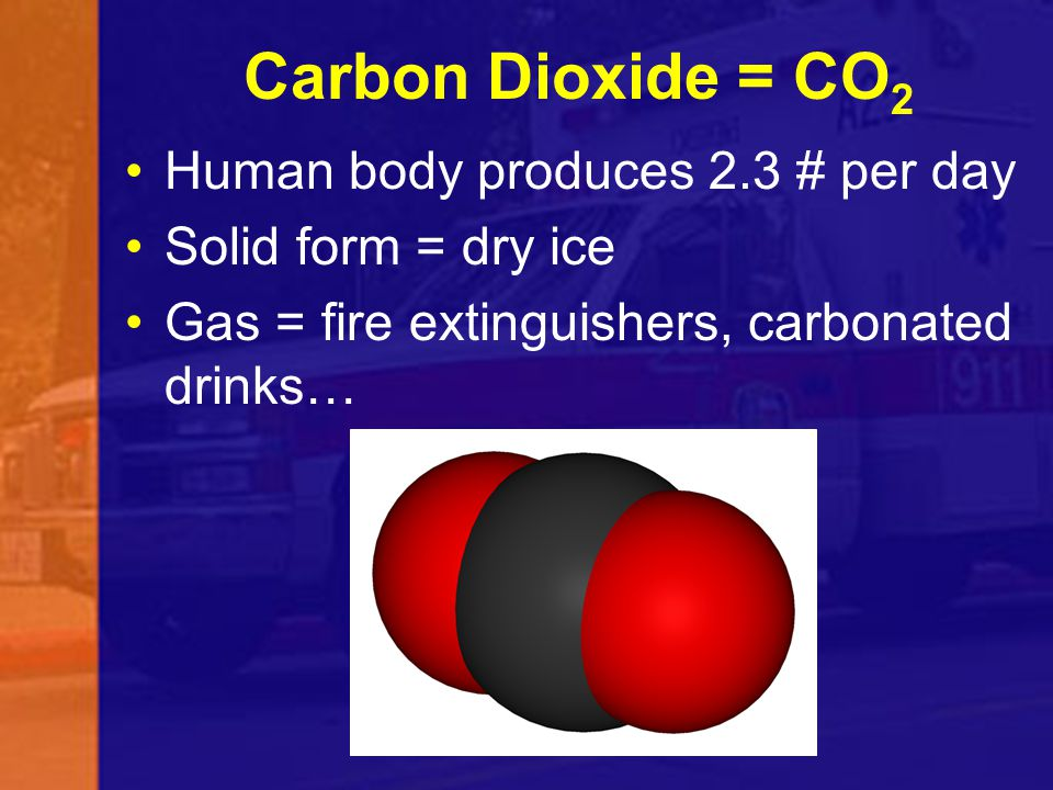 Carbon Dioxide = CO 2 Human body produces 2.3 # per day Solid form = dry ice Gas = fire extinguishers, carbonated drinks…