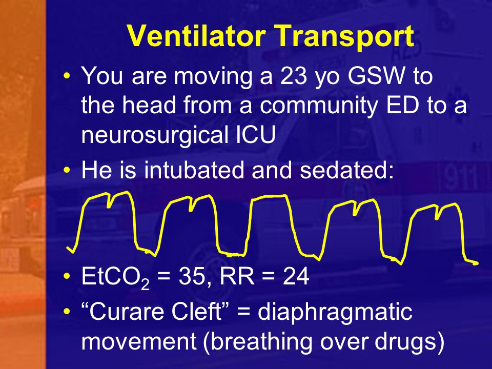Ventilator Transport You are moving a 23 yo GSW to the head from a community ED to a neurosurgical ICU He is intubated and sedated: EtCO 2 = 35, RR =