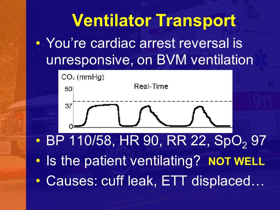 Ventilator Transport You're cardiac arrest reversal is unresponsive, on BVM ventilation BP 110/58, HR 90, RR 22, SpO 2 97 Is the patient ventilating.