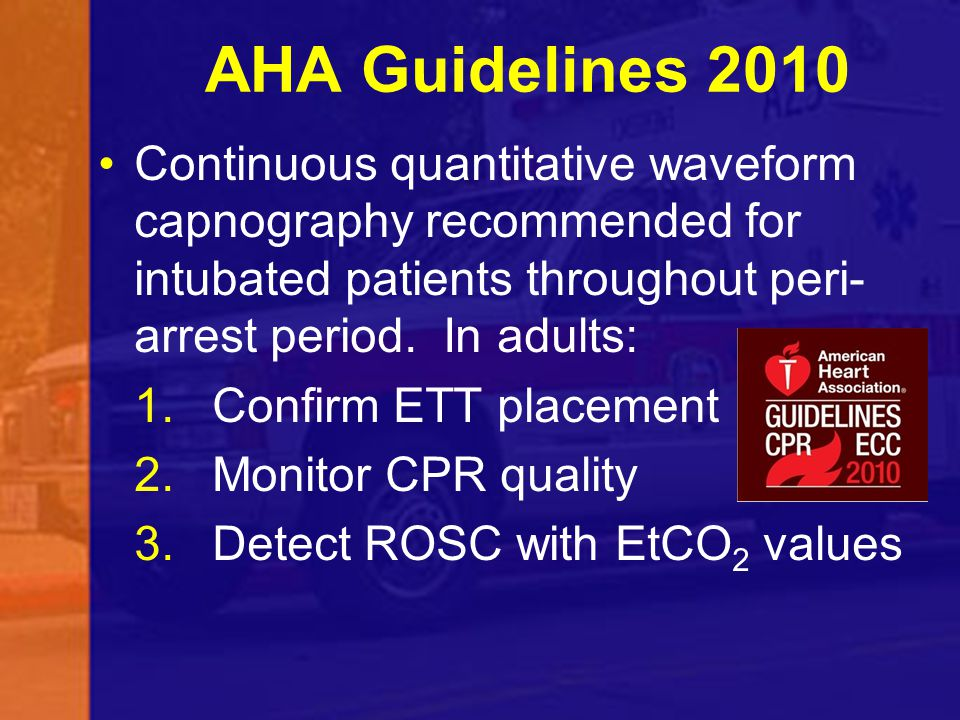 AHA Guidelines 2010 Continuous quantitative waveform capnography recommended for intubated patients throughout peri- arrest period. In adults: 1.Confi