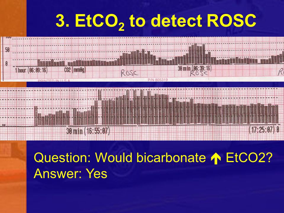 3. EtCO 2 to detect ROSC Question: Would bicarbonate  EtCO2? Answer: Yes