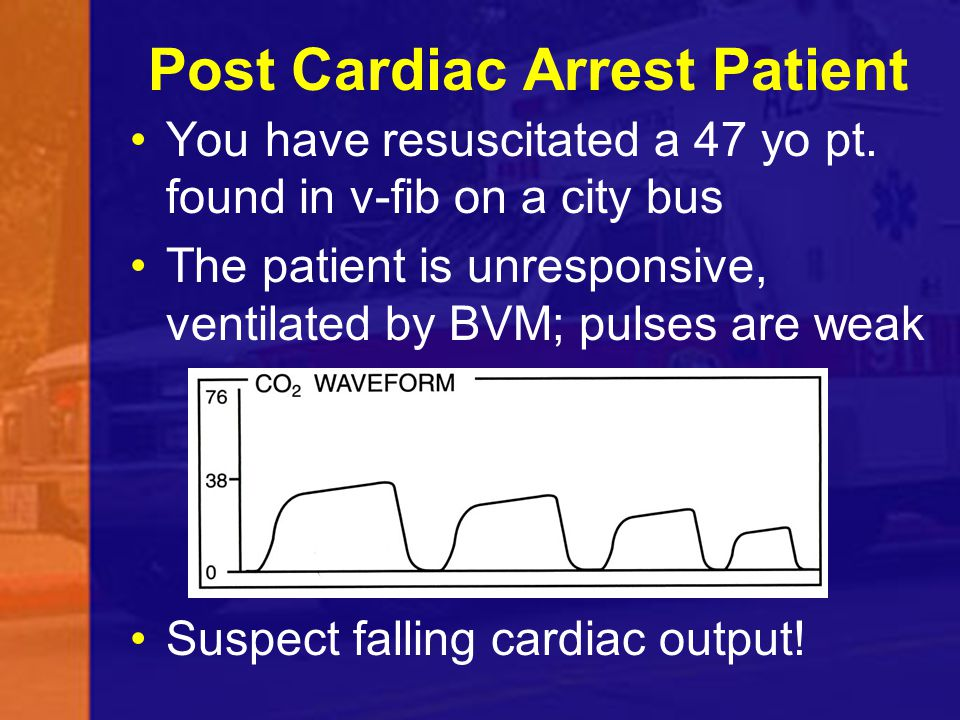 Post Cardiac Arrest Patient You have resuscitated a 47 yo pt. found in v-fib on a city bus The patient is unresponsive, ventilated by BVM; pulses are