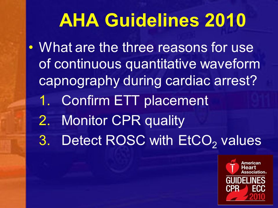 AHA Guidelines 2010 What are the three reasons for use of continuous quantitative waveform capnography during cardiac arrest? 1.Confirm ETT placement