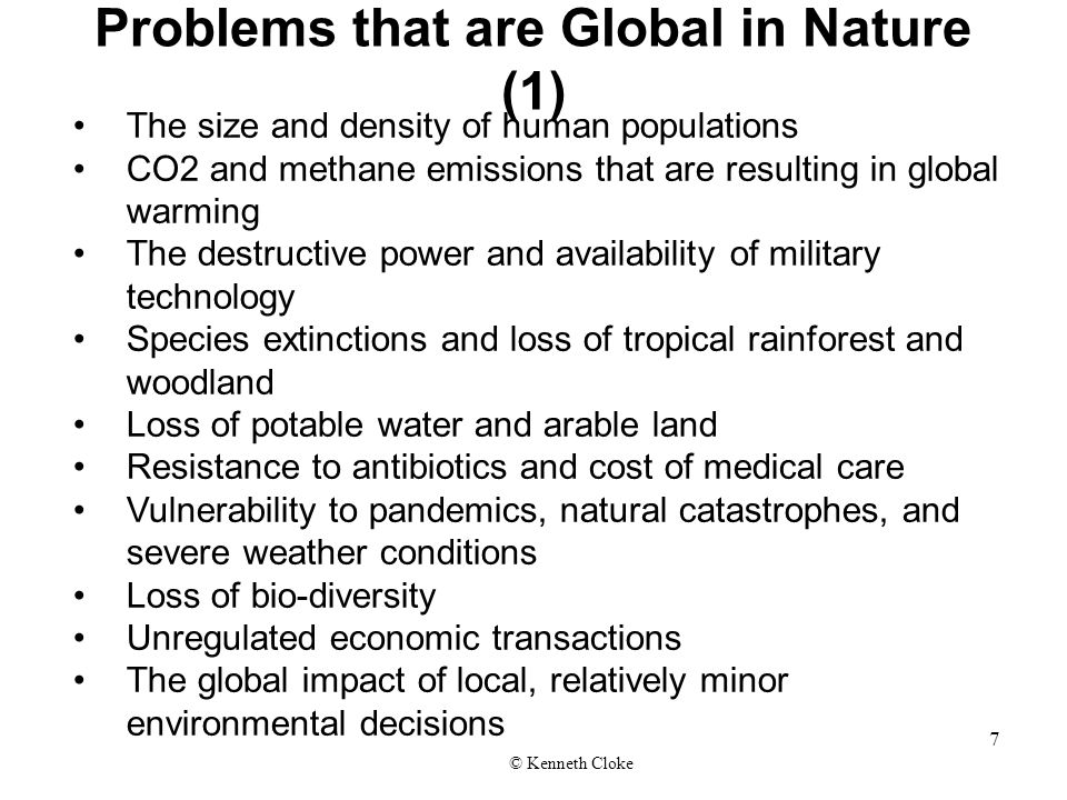 Problems that are Global in Nature (1) The size and density of human populations CO2 and methane emissions that are resulting in global warming The destructive power and availability of military technology Species extinctions and loss of tropical rainforest and woodland Loss of potable water and arable land Resistance to antibiotics and cost of medical care Vulnerability to pandemics, natural catastrophes, and severe weather conditions Loss of bio-diversity Unregulated economic transactions The global impact of local, relatively minor environmental decisions © Kenneth Cloke 7
