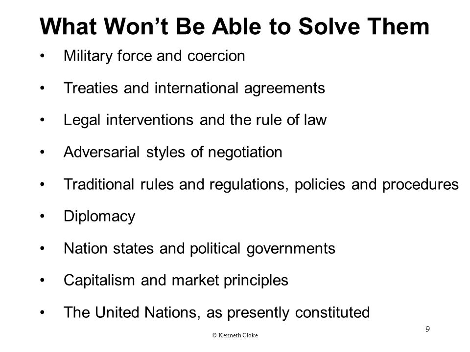 What Won't Be Able to Solve Them Military force and coercion Treaties and international agreements Legal interventions and the rule of law Adversarial styles of negotiation Traditional rules and regulations, policies and procedures Diplomacy Nation states and political governments Capitalism and market principles The United Nations, as presently constituted © Kenneth Cloke 9