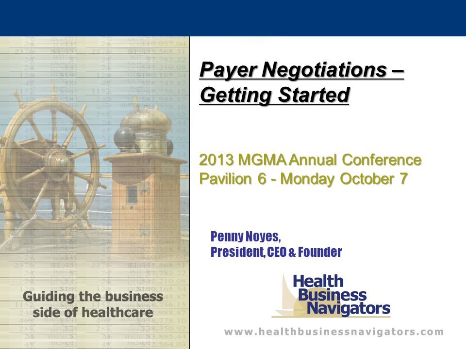 Penny Noyes, President, CEO & Founder Payer Negotiations – Getting Started 2013 MGMA Annual Conference Pavilion 6 - Monday October 7