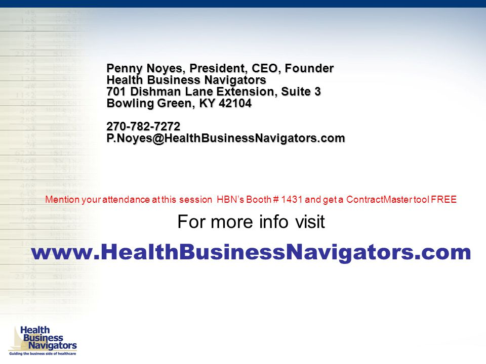 Mention your attendance at this session HBN's Booth # 1431 and get a ContractMaster tool FREE For more info visit www.HealthBusinessNavigators.com Penny Noyes, President, CEO, Founder Health Business Navigators 701 Dishman Lane Extension, Suite 3 Bowling Green, KY 42104 270-782-7272P.Noyes@HealthBusinessNavigators.com