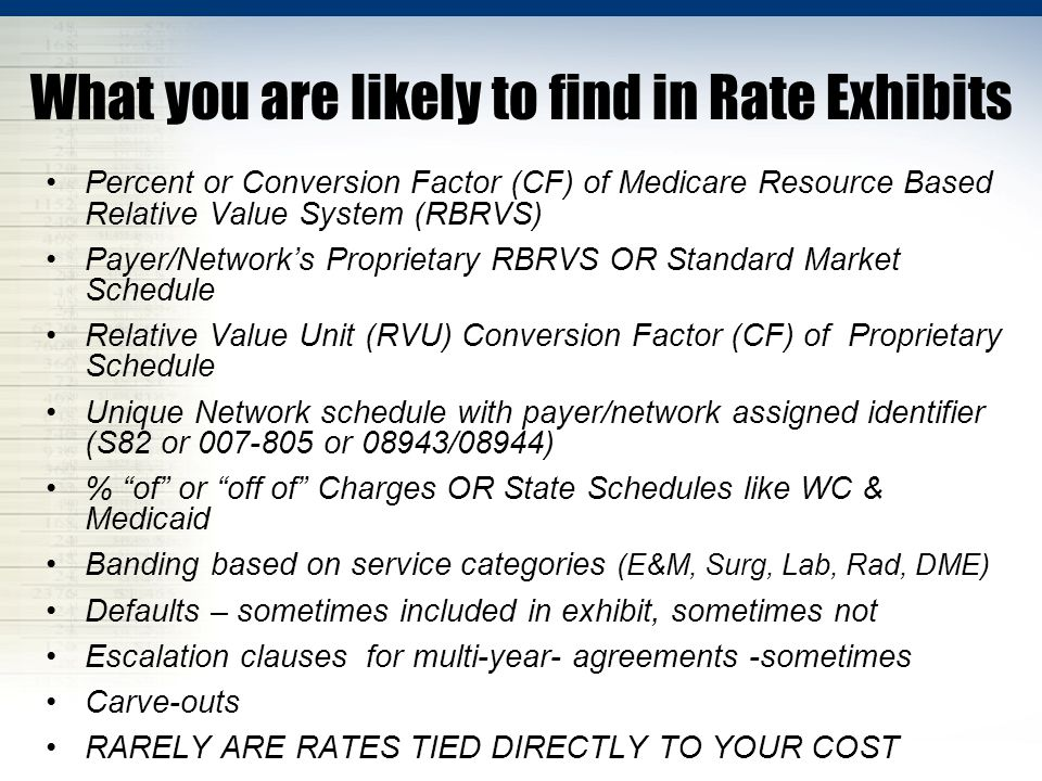What you are likely to find in Rate Exhibits Percent or Conversion Factor (CF) of Medicare Resource Based Relative Value System (RBRVS) Payer/Network's Proprietary RBRVS OR Standard Market Schedule Relative Value Unit (RVU) Conversion Factor (CF) of Proprietary Schedule Unique Network schedule with payer/network assigned identifier (S82 or 007-805 or 08943/08944) % of or off of Charges OR State Schedules like WC & Medicaid Banding based on service categories (E&M, Surg, Lab, Rad, DME) Defaults – sometimes included in exhibit, sometimes not Escalation clauses for multi-year- agreements -sometimes Carve-outs RARELY ARE RATES TIED DIRECTLY TO YOUR COST