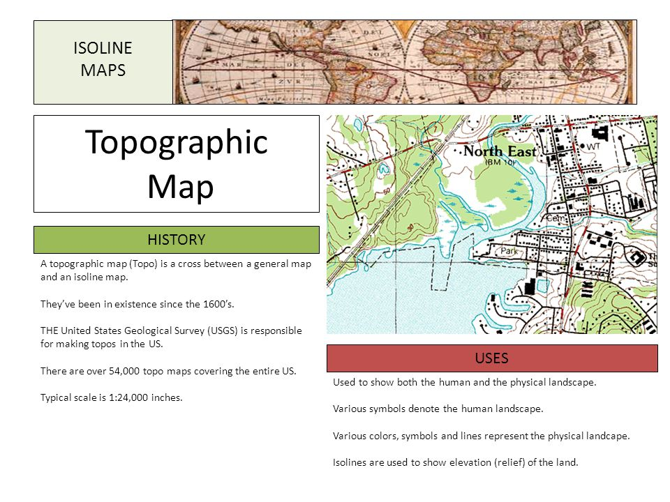 Topographic Map HISTORY USES A topographic map (Topo) is a cross between a general map and an isoline map. They've been in existence since the 1600's.