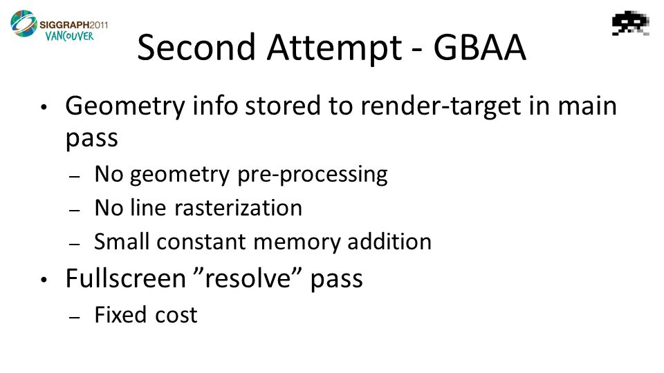 Second Attempt - GBAA Geometry info stored to render-target in main pass – No geometry pre-processing – No line rasterization – Small constant memory addition Fullscreen resolve pass – Fixed cost