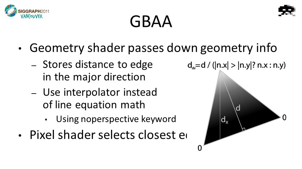 GBAA Geometry shader passes down geometry info – Stores distance to edge in the major direction – Use interpolator instead of line equation math Using noperspective keyword Pixel shader selects closest edge