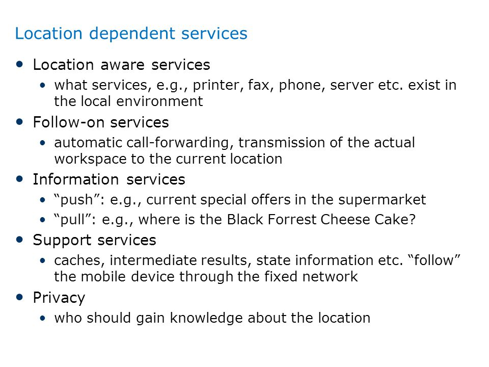 Location dependent services Location aware services what services, e.g., printer, fax, phone, server etc. exist in the local environment Follow-on ser