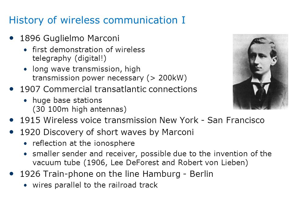 History of wireless communication I 1896 Guglielmo Marconi first demonstration of wireless telegraphy (digital!) long wave transmission, high transmis
