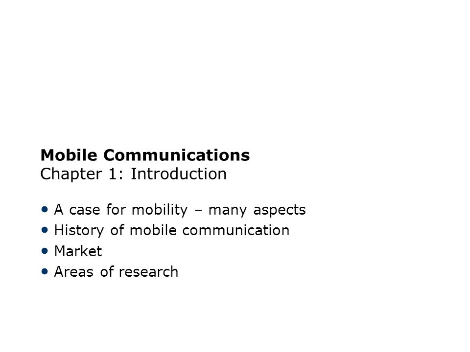 Mobile Communications Chapter 1: Introduction A case for mobility – many aspects History of mobile communication Market Areas of research