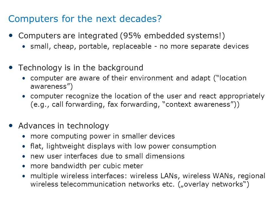 Computers for the next decades? Computers are integrated (95% embedded systems!) small, cheap, portable, replaceable - no more separate devices Techno