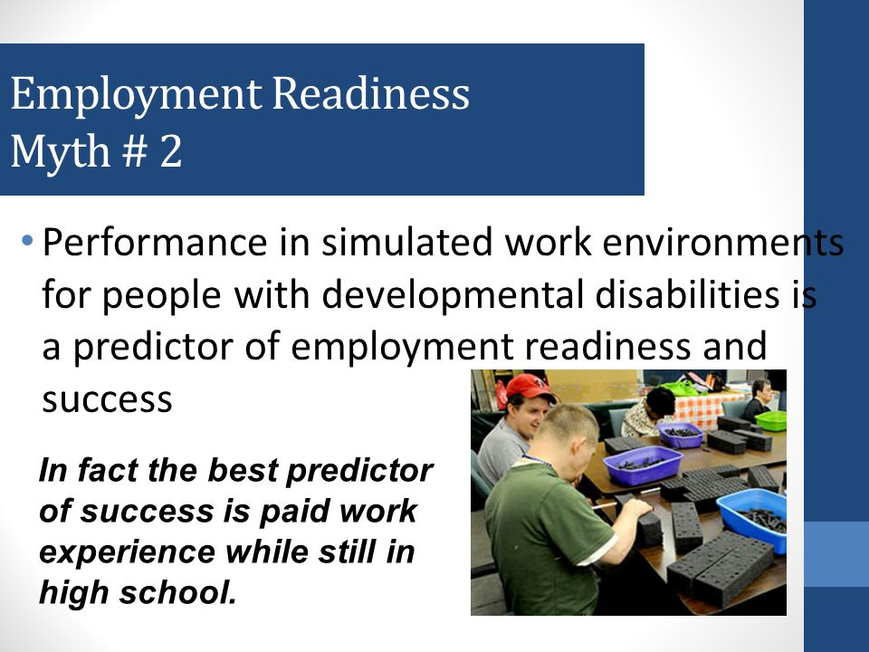 Employment Readiness Myth # 1 Facility-based programs prepare people for employment In fact research shows the opposite is true