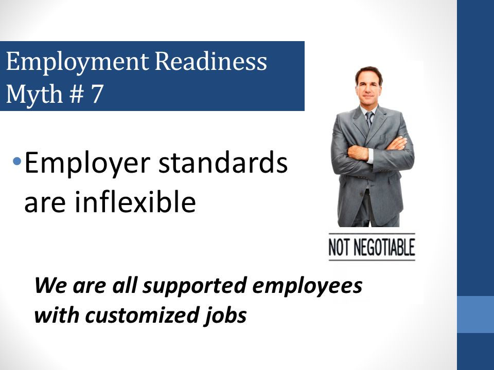 Employment Readiness Myth # 6 Every employer has the same employment standards and same methods for hiring
