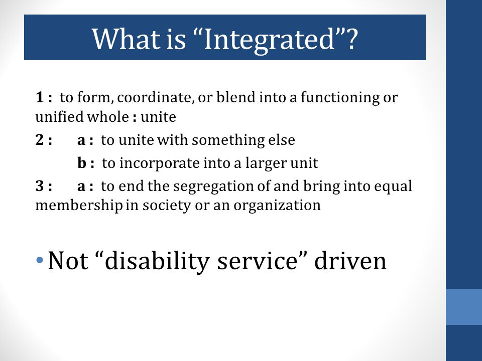 Barriers to Integrated Employment Perceived benefits of sheltered services: consistent schedule, safety, provision of transportation, less fear about loss of disability benefits, social environment Funding: Must be sufficient and flexible One Stop Shop Approach: People with ID left behind Centralized/streamlined service coordination ( case management ) Achieving Social and Economic Inclusion: From Segregation to 'Employment First'