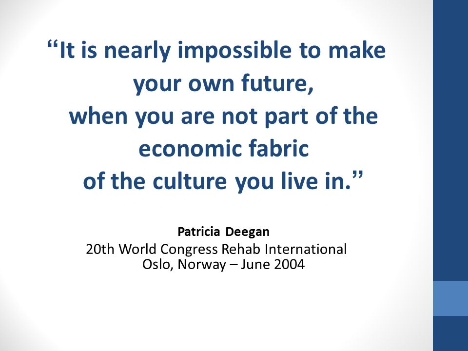 It is nearly impossible to make your own future, when you are not part of the economic fabric of the culture you live in. Patricia Deegan 20th World Congress Rehab International Oslo, Norway – June 2004