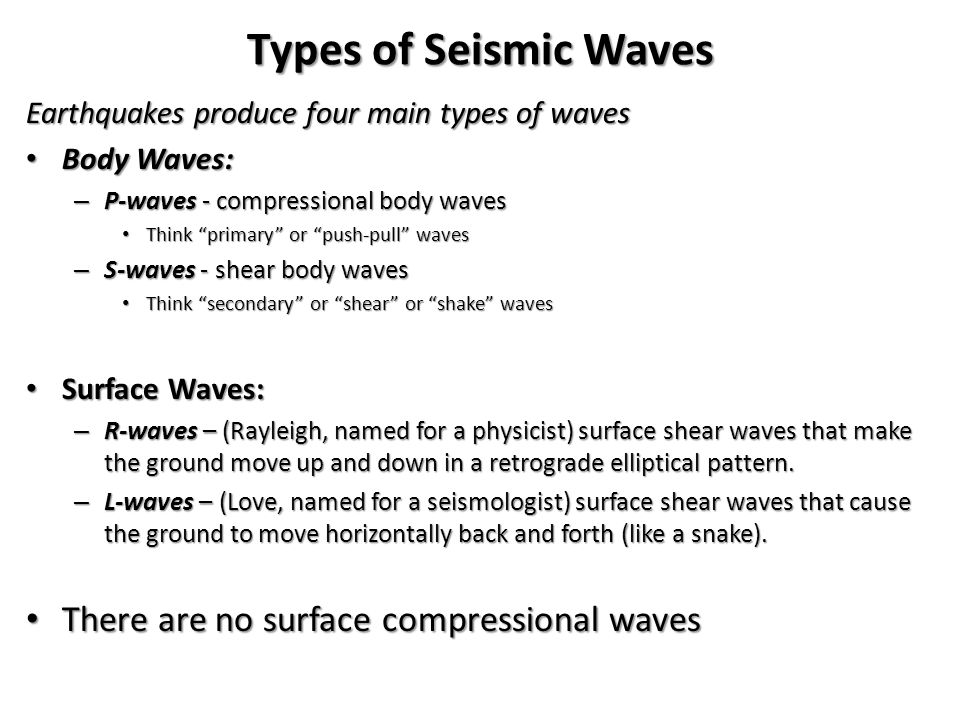 Types of Seismic Waves Earthquakes produce four main types of waves Body Waves: Body Waves: – P-waves - compressional body waves Think primary or push-pull waves Think primary or push-pull waves – S-waves - shear body waves Think secondary or shear or shake waves Think secondary or shear or shake waves Surface Waves: Surface Waves: – R-waves – (Rayleigh, named for a physicist) surface shear waves that make the ground move up and down in a retrograde elliptical pattern.