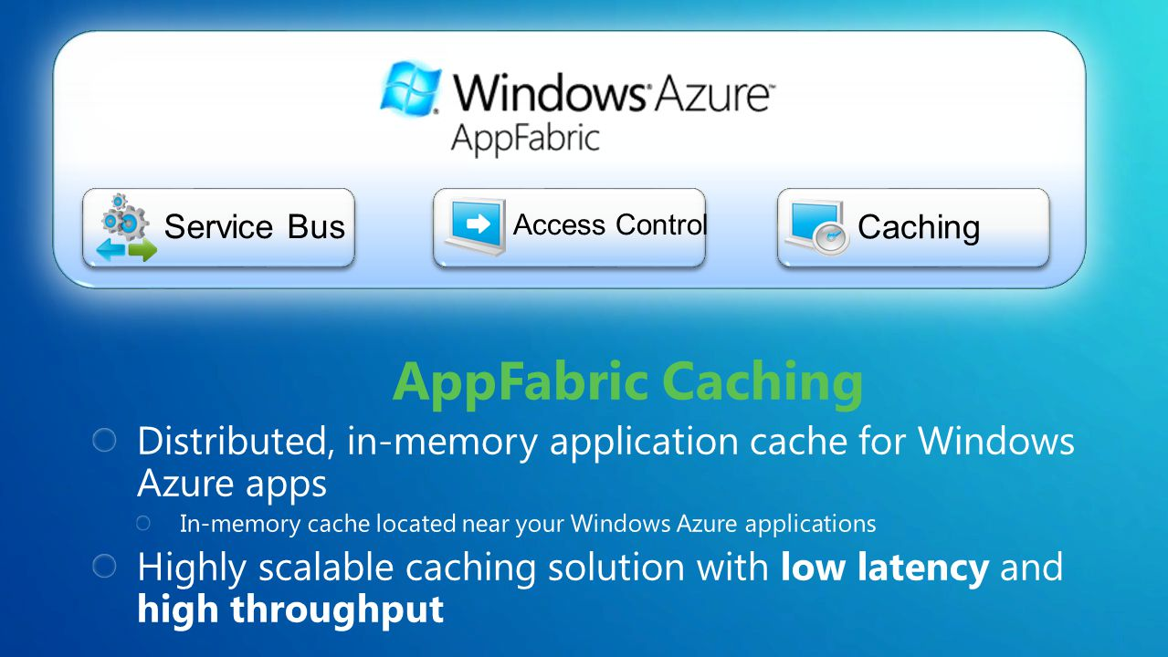 A distributed, in-memory cache for applications running in Windows Azure In-memory cache located near your Windows Azure applications Simple administration Based off the proven Windows Server AppFabric Caching capabilities On Roadmap High Availabilty, regions, notifications Benefits Highly scalable caching solution with low latency and high throughput Doen't have to bother with configuration, deployment, or management of cach