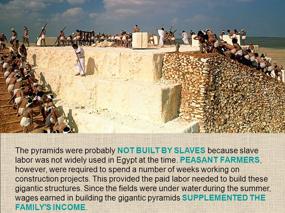 The pyramids were probably NOT BUILT BY SLAVES because slave labor was not widely used in Egypt at the time.