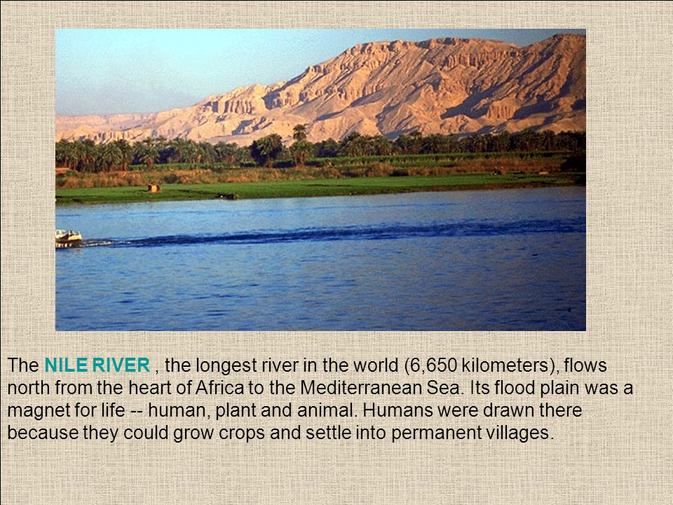 The NILE RIVER, the longest river in the world (6,650 kilometers), flows north from the heart of Africa to the Mediterranean Sea. Its flood plain was