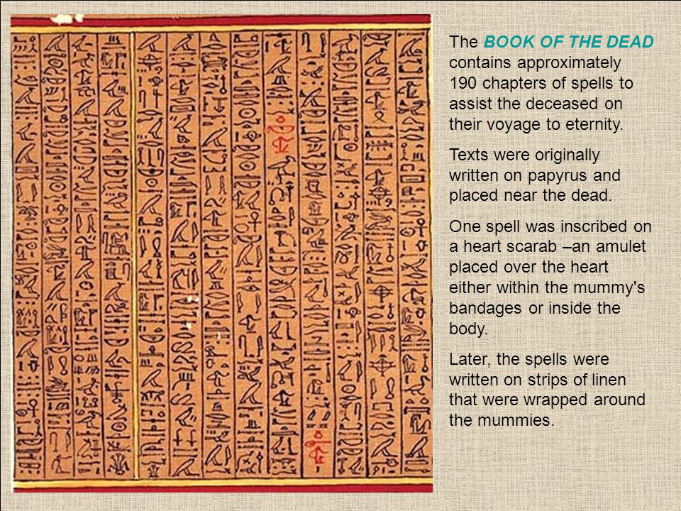 The BOOK OF THE DEAD contains approximately 190 chapters of spells to assist the deceased on their voyage to eternity. Texts were originally written o