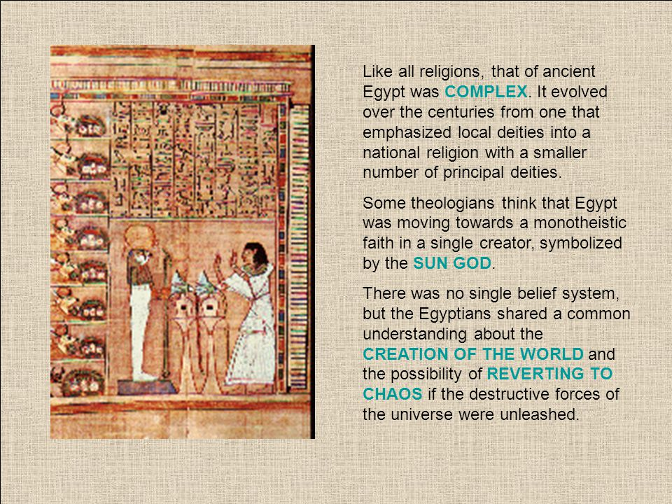 Like all religions, that of ancient Egypt was COMPLEX. It evolved over the centuries from one that emphasized local deities into a national religion w