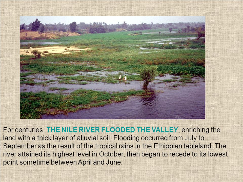 For centuries, THE NILE RIVER FLOODED THE VALLEY, enriching the land with a thick layer of alluvial soil. Flooding occurred from July to September as