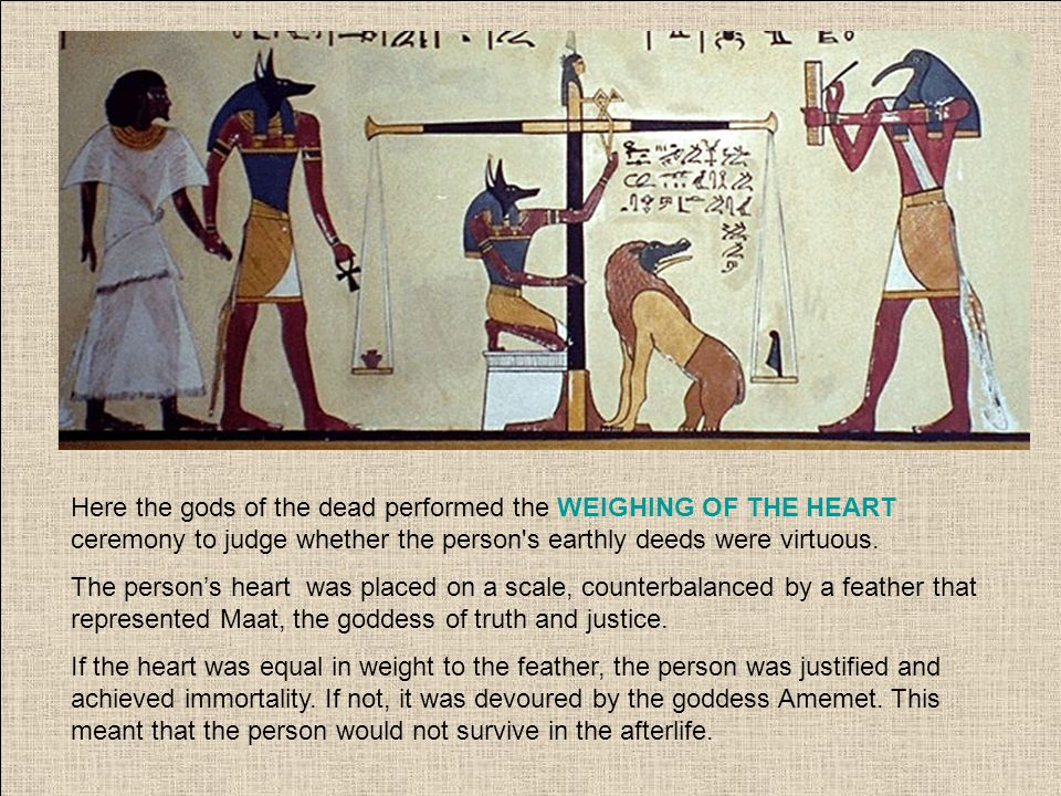 Here the gods of the dead performed the WEIGHING OF THE HEART ceremony to judge whether the person s earthly deeds were virtuous.
