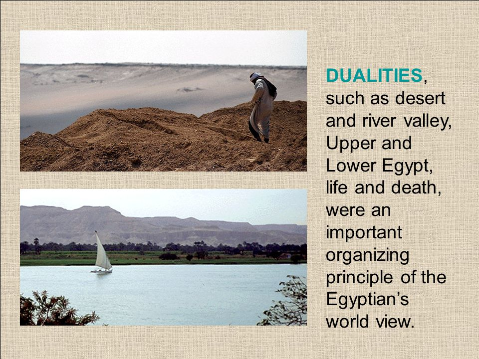 DUALITIES, such as desert and river valley, Upper and Lower Egypt, life and death, were an important organizing principle of the Egyptian's world view.