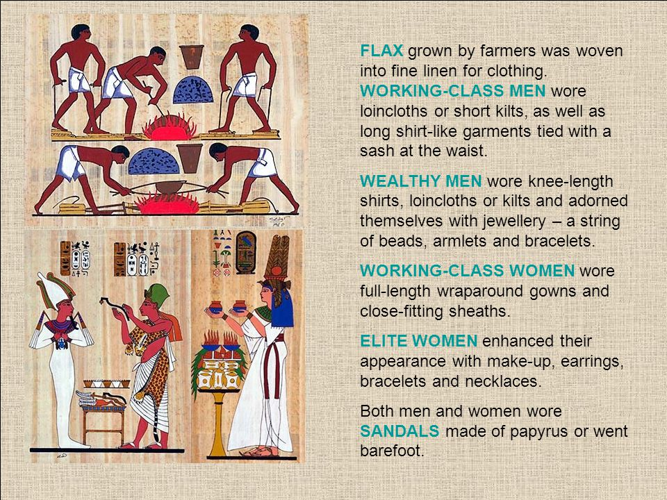 FLAX grown by farmers was woven into fine linen for clothing. WORKING-CLASS MEN wore loincloths or short kilts, as well as long shirt-like garments ti