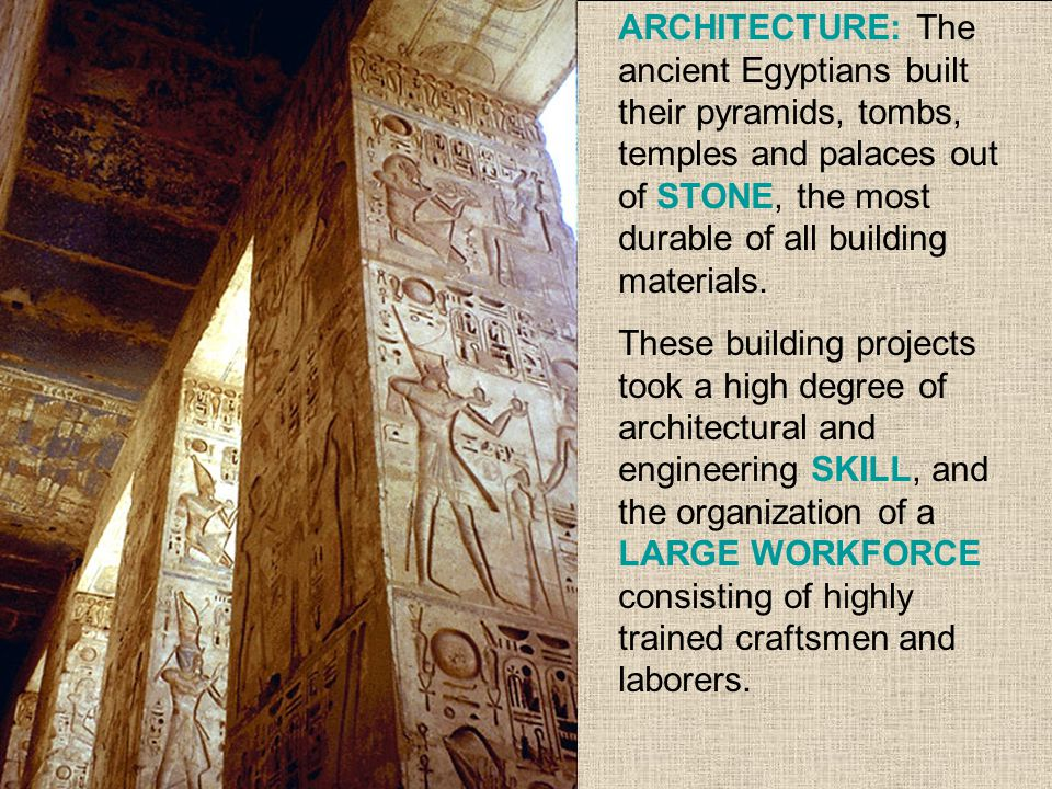 Apart from the pyramids, EGYPTIAN BUILDINGS were decorated with PAINTINGS, CARVED STONE IMAGES, HIEROGLYPHS, and THREE-DIMENSIONAL STATUES.