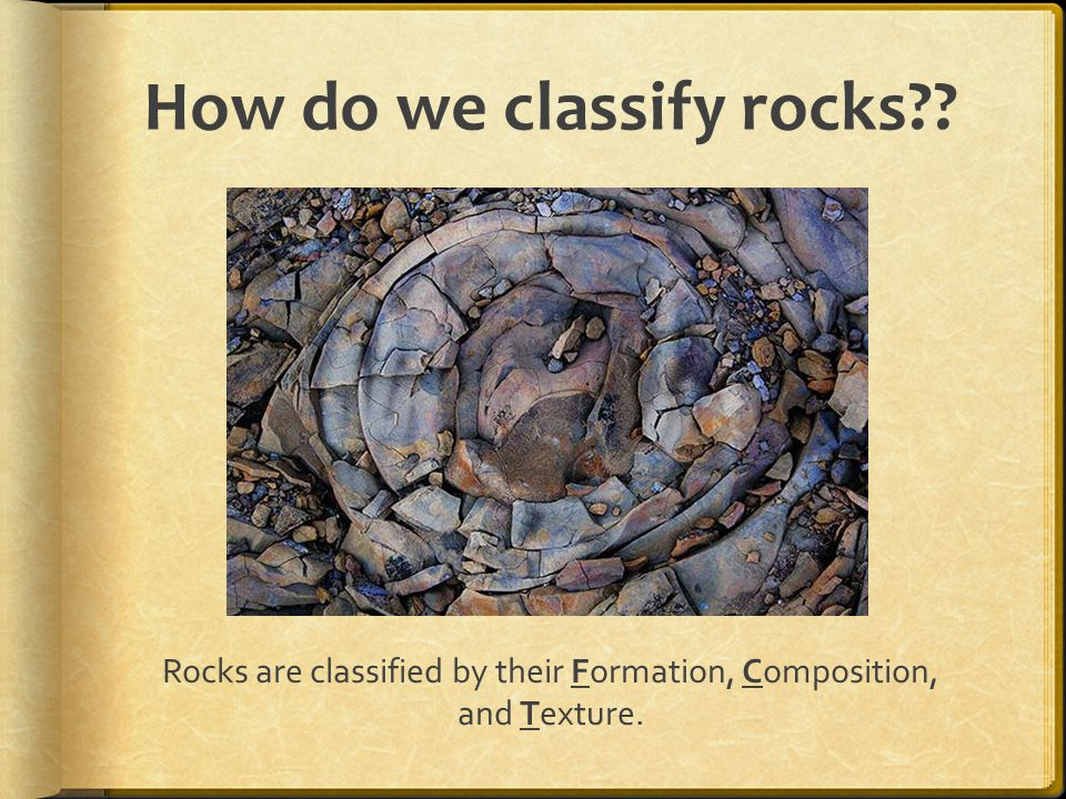 How do we classify rocks Rocks are classified by their Formation, Composition, and Texture.