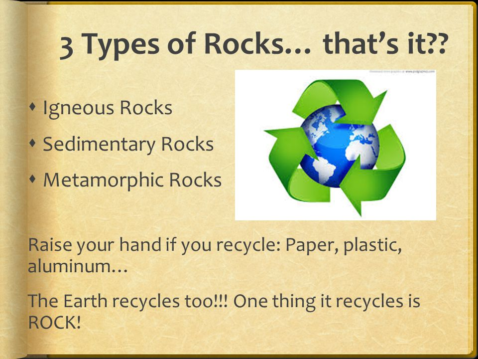 3 Types of Rocks… that's it .