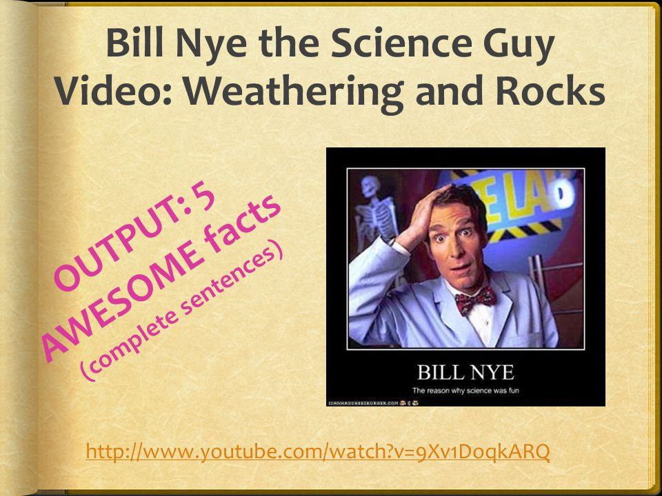 Bill Nye the Science Guy Video: Weathering and Rocks http://www.youtube.com/watch v=9Xv1DoqkARQ OUTPUT: 5 AWESOME facts (complete sentences)
