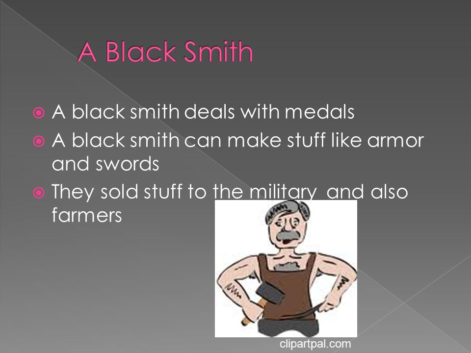  A black smith deals with medals  A black smith can make stuff like armor and swords  They sold stuff to the military and also farmers clipartpal.c