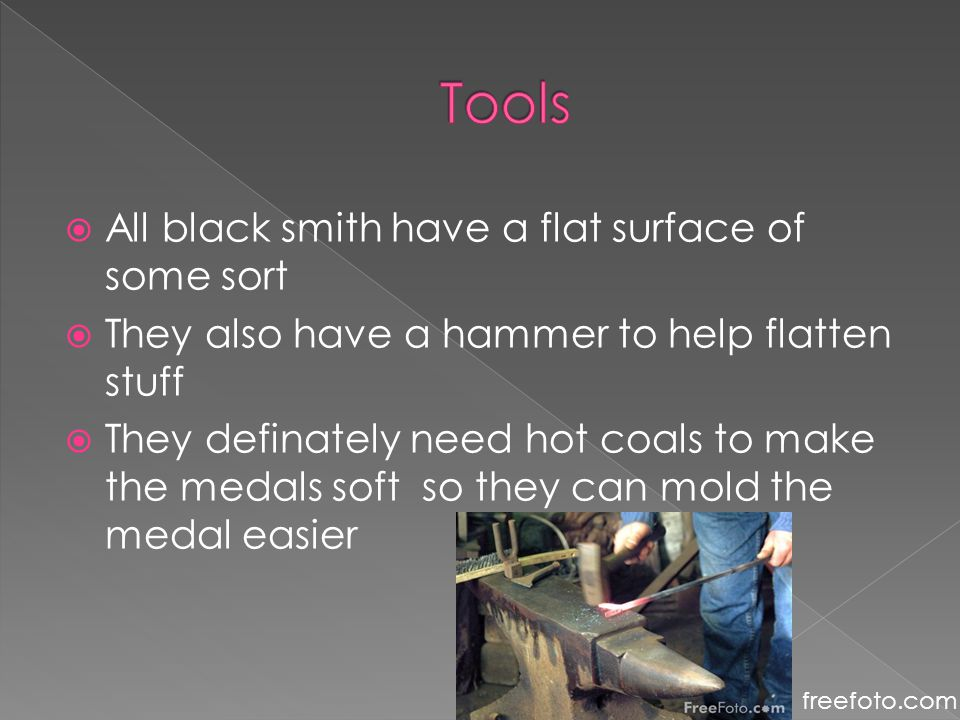  All black smith have a flat surface of some sort  They also have a hammer to help flatten stuff  They definately need hot coals to make the medals