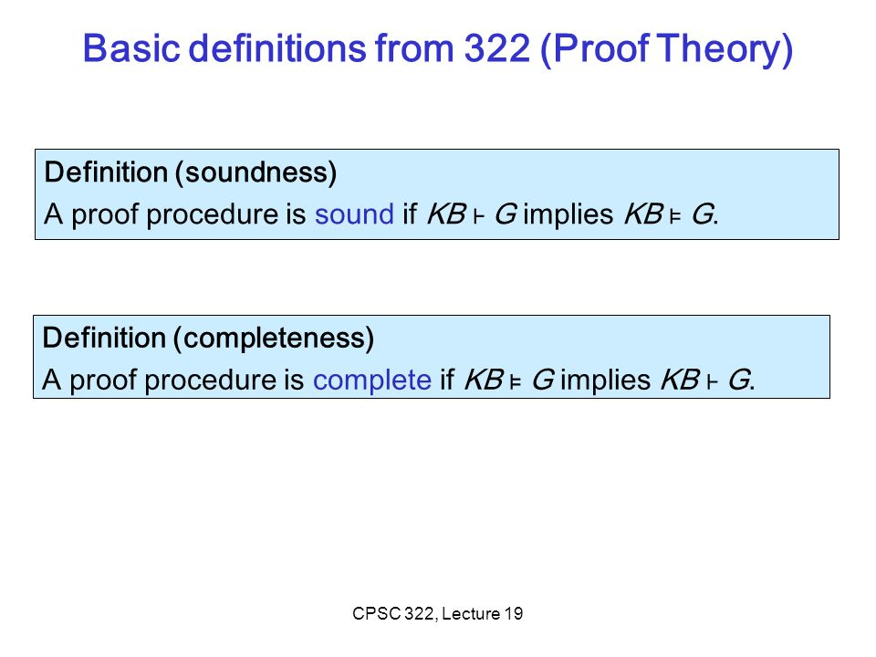 CPSC 322, Lecture 19 (Propositional) Logic: Key ideas Given a domain that can be represented with n propositions you have …… interpretations (possible worlds) If you do not know anything you can be in any of those If you know that some logical formulas are true (your …….).