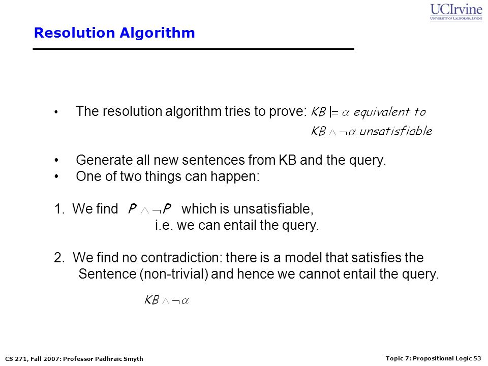 Topic 7: Propositional Logic 54 CS 271, Fall 2007: Professor Padhraic Smyth Resolution example KB = (B 1,1  (P 1,2  P 2,1 ))  B 1,1 α = P 1,2 False in all worlds True