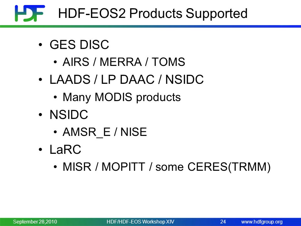 www.hdfgroup.org HDF-EOS2 Products Supported GES DISC AIRS / MERRA / TOMS LAADS / LP DAAC / NSIDC Many MODIS products NSIDC AMSR_E / NISE LaRC MISR / MOPITT / some CERES(TRMM) HDF/HDF-EOS Workshop XIV24September 28,2010