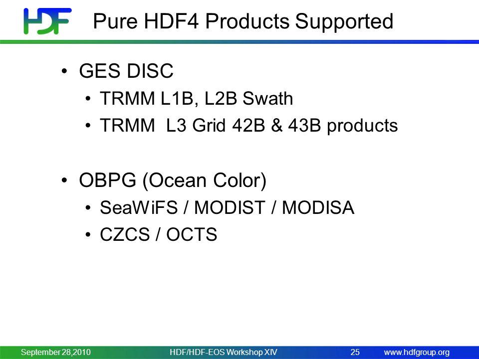 www.hdfgroup.org Pure HDF4 Products Supported GES DISC TRMM L1B, L2B Swath TRMM L3 Grid 42B & 43B products OBPG (Ocean Color) SeaWiFS / MODIST / MODISA CZCS / OCTS HDF/HDF-EOS Workshop XIV25September 28,2010