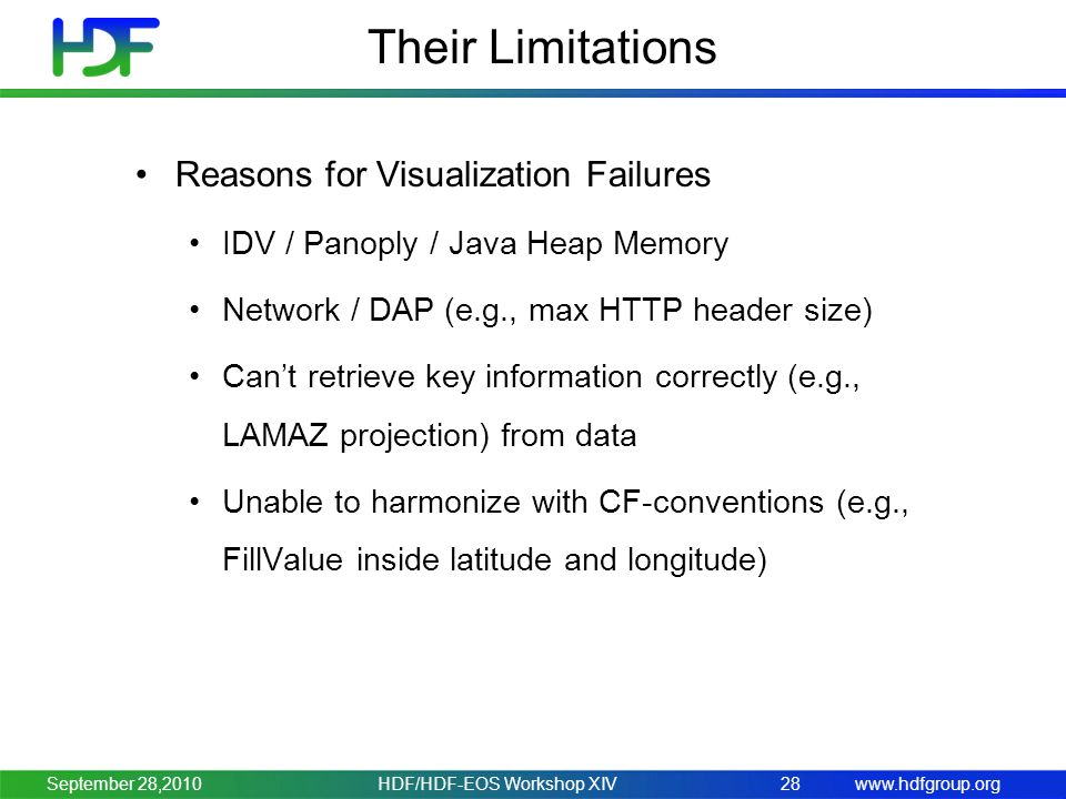 www.hdfgroup.org Their Limitations Reasons for Visualization Failures IDV / Panoply / Java Heap Memory Network / DAP (e.g., max HTTP header size) Can't retrieve key information correctly (e.g., LAMAZ projection) from data Unable to harmonize with CF-conventions (e.g., FillValue inside latitude and longitude) HDF/HDF-EOS Workshop XIV28September 28,2010