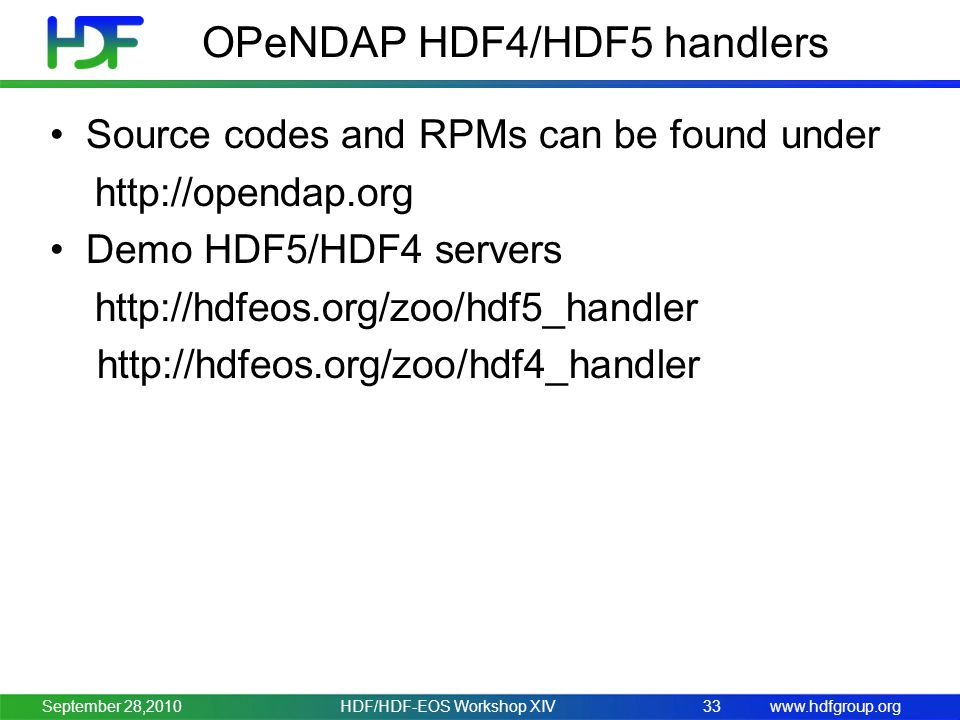www.hdfgroup.org HDF/HDF-EOS Workshop XIV33September 28,2010 OPeNDAP HDF4/HDF5 handlers Source codes and RPMs can be found under http://opendap.org Demo HDF5/HDF4 servers http://hdfeos.org/zoo/hdf5_handler http://hdfeos.org/zoo/hdf4_handler