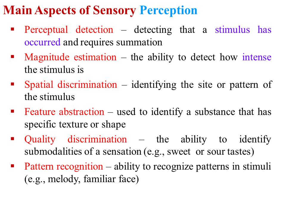 Main Aspects of Sensory Perception  Perceptual detection – detecting that a stimulus has occurred and requires summation  Magnitude estimation – the