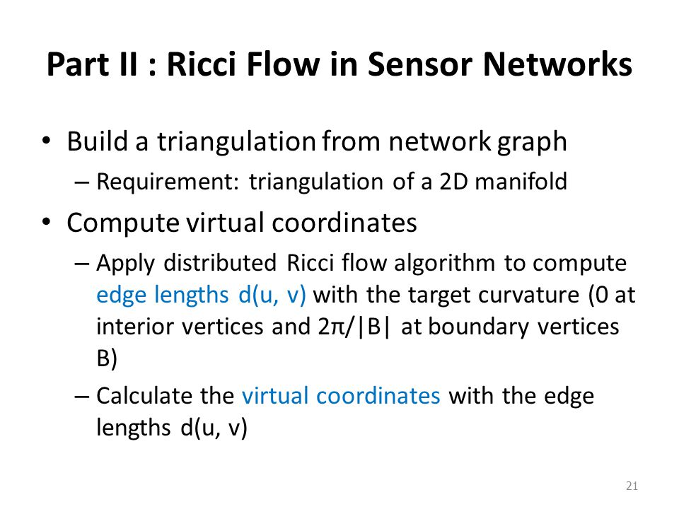 Part II : Ricci Flow in Sensor Networks Build a triangulation from network graph – Requirement: triangulation of a 2D manifold Compute virtual coordinates – Apply distributed Ricci flow algorithm to compute edge lengths d(u, v) with the target curvature (0 at interior vertices and 2π/|B| at boundary vertices B) – Calculate the virtual coordinates with the edge lengths d(u, v) 21