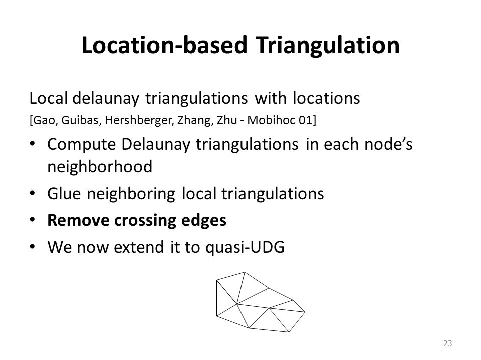 Location-based Triangulation Local delaunay triangulations with locations [Gao, Guibas, Hershberger, Zhang, Zhu - Mobihoc 01] Compute Delaunay triangulations in each node's neighborhood Glue neighboring local triangulations Remove crossing edges We now extend it to quasi-UDG 23
