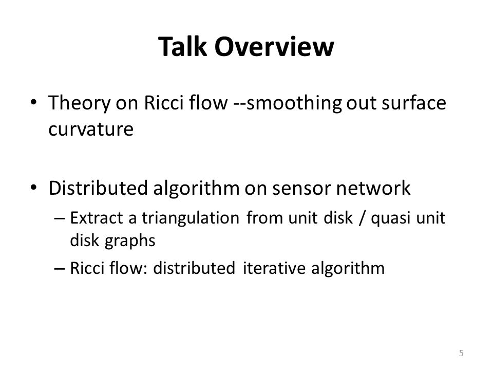Talk Overview Theory on Ricci flow --smoothing out surface curvature Distributed algorithm on sensor network – Extract a triangulation from unit disk / quasi unit disk graphs – Ricci flow: distributed iterative algorithm 5
