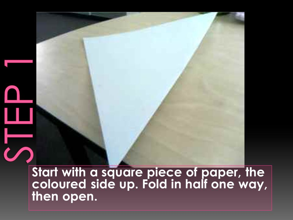 Start with a square piece of paper, the coloured side up. Fold in half one way, then open.